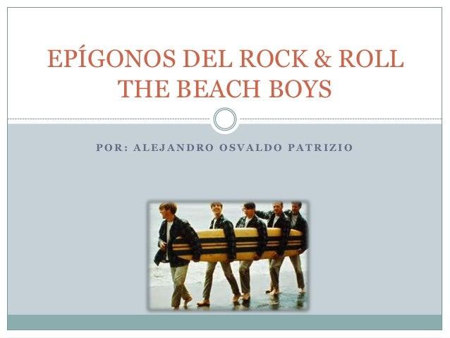 P O R : A L E J A N D R O O S V A L D O P A T R I Z I O EPÍGONOS DEL ROCK & ROLL THE BEACH BOYS