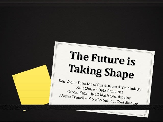 The Future is The Future is Taking Shape Taking ShapeKen Veon –Director of Curriculum & TechnologyPaul Chase – BMS Princip...