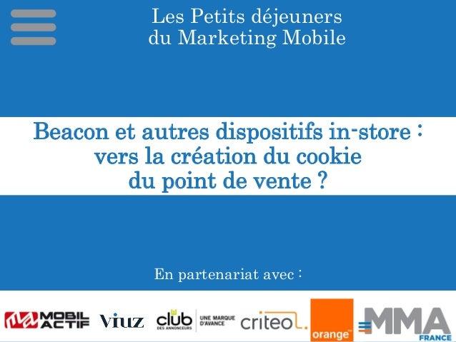Les Petits déjeuners du Marketing Mobile En partenariat avec : Beacon et autres dispositifs in-store : vers la création du...