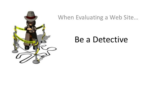 Be a DetectiveWhen Evaluating a Web Site…