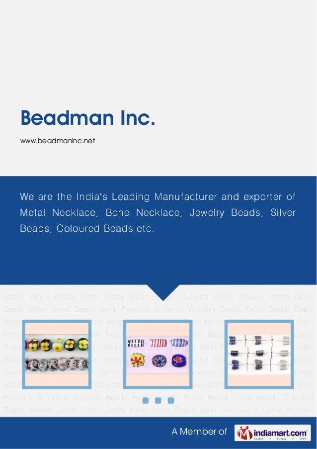 A Member ofBeadman Inc.www.beadmaninc.netGlass Beads Mixes Metal Beads Semi Precious & Gems Wooden Beads Fancy Beads Brass...