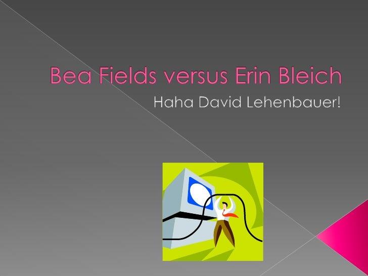 Bea Fields versus Erin Bleich<br />Haha David Lehenbauer!<br />