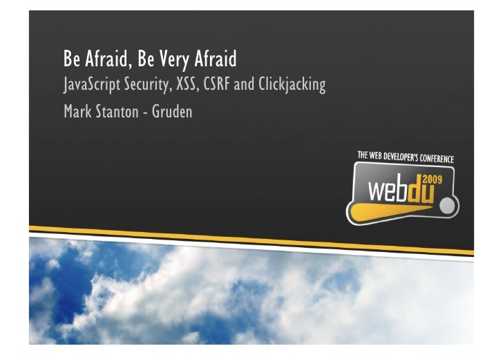 Be Afraid, Be Very Afraid JavaScript Security, XSS, CSRF and Clickjacking Mark Stanton - Gruden