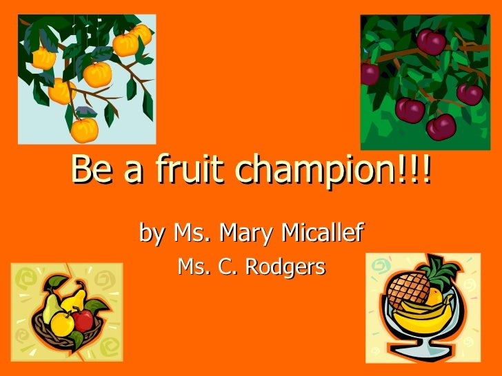 Be a fruit champion!!! by Ms. Mary Micallef Ms. C. Rodgers