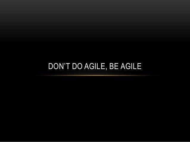 DON'T DO AGILE, BE AGILE