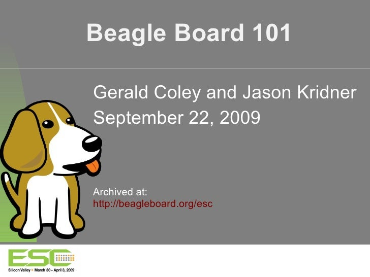 Beagle Board 101 Gerald Coley and Jason Kridner September 22, 2009 Archived at: http://beagleboard.org/esc