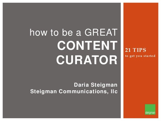 how to be a GREAT  CONTENT CURATOR Daria Steigman Steigman Communications, llc  21 TIPS to get you started