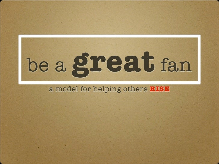 be a great fan a model for helping others RISE
