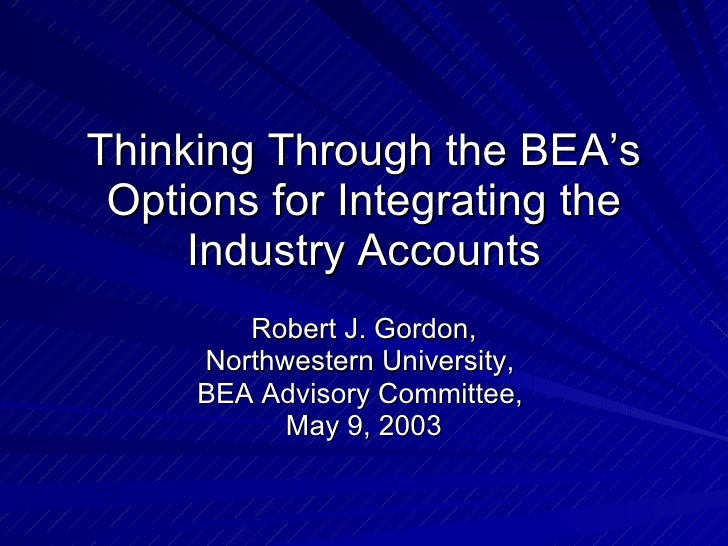Thinking Through the BEA's Options for Integrating the Industry Accounts Robert J. Gordon, Northwestern University,  BEA A...