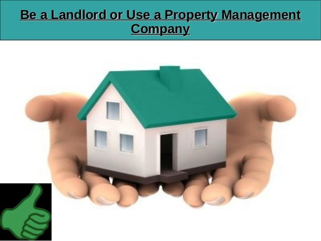 Be a landlord or use a property management company