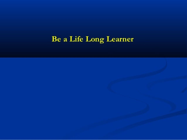 Be a life long learner