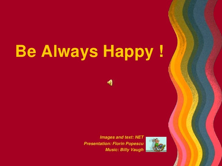 Be Always Happy !<br />Images and text: NET<br />Presentation: Florin Popescu<br />Music: Billy Vaugh<br />