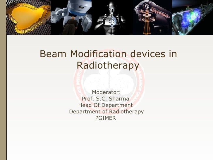 Beam Modification devices in Radiotherapy Moderator: Prof. S.C. Sharma  Head Of Department  Department of Radiotherapy PGI...