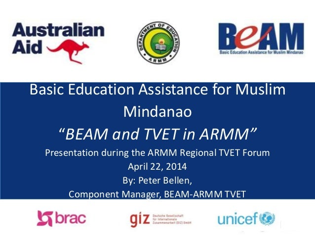 "Basic Education Assistance for Muslim Mindanao - ""BEAM and TVET in ARMM"" Presentation during the ARMM Regional TVET Forum, April 22, 2014, By: Peter Bellen, Component Manager, BEAM-ARMM TVET"