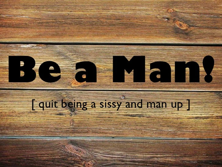 Be a Man!  [ quit being a sissy and man up ]