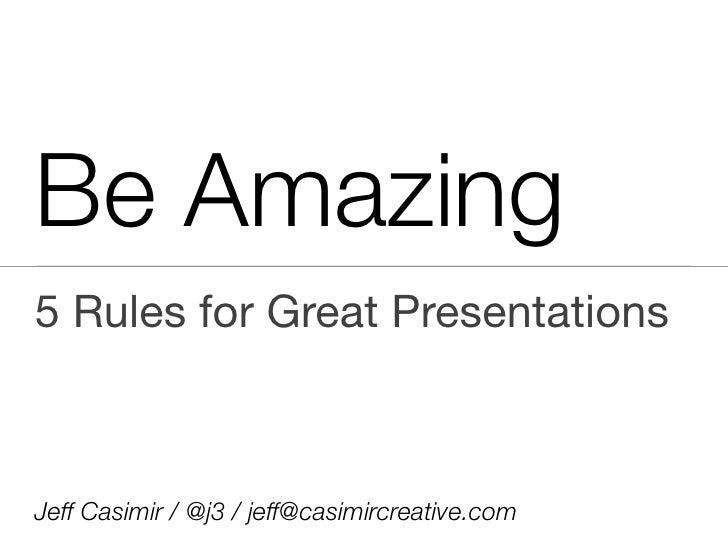 Be Amazing 5 Rules for Great Presentations    Jeff Casimir / @j3 / jeff@casimircreative.com
