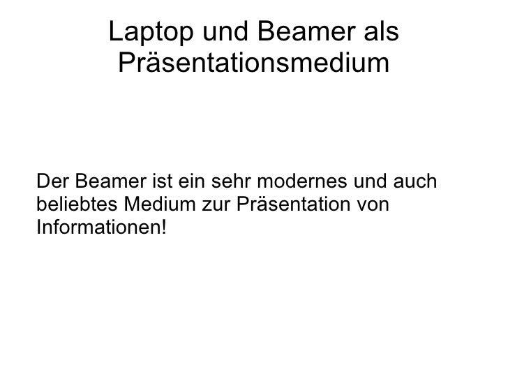 Laptop und Beamer als         Präsentationsmedium    Der Beamer ist ein sehr modernes und auch beliebtes Medium zur Präsen...