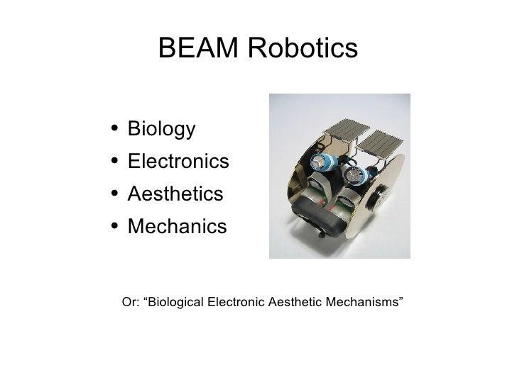 BEAM Robotics <ul><li>Biology </li></ul><ul><li>Electronics </li></ul><ul><li>Aesthetics </li></ul><ul><li>Mechanics </li>...