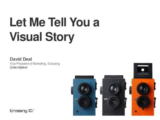 Let Me Tell You a Visual Story David Deal Vice President of Marketing, iCrossing @davidjdeal