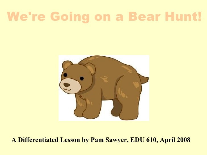 A Differentiated Lesson by Pam Sawyer, EDU 610, April 2008  We're Going on a Bear Hunt!