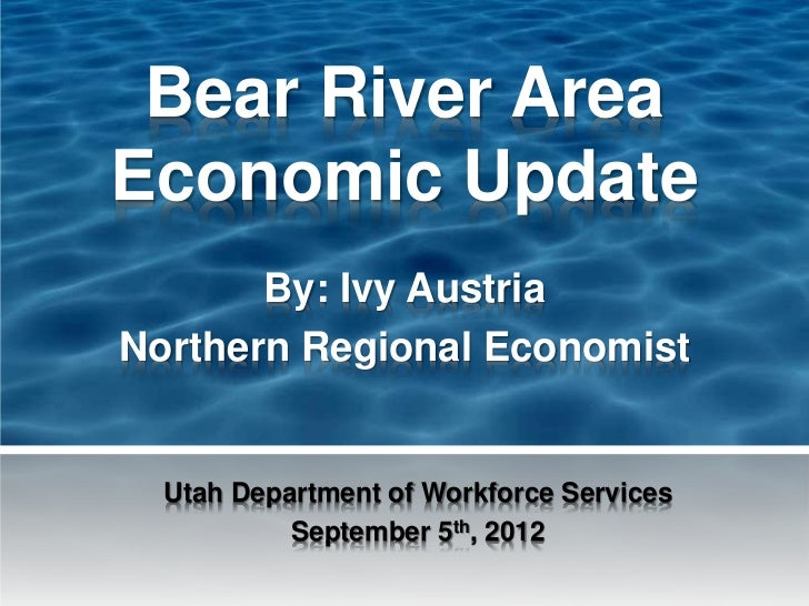 Bear River AreaEconomic Update       By: Ivy AustriaNorthern Regional Economist  Utah Department of Workforce Services    ...