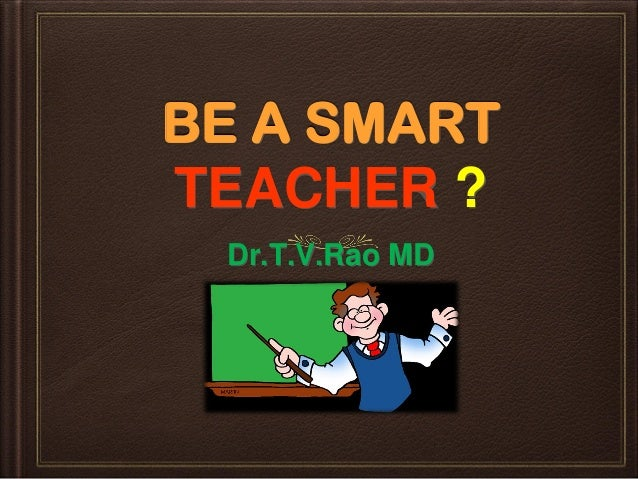 BE A SMART TEACHER ? Dr.T.V.Rao MD