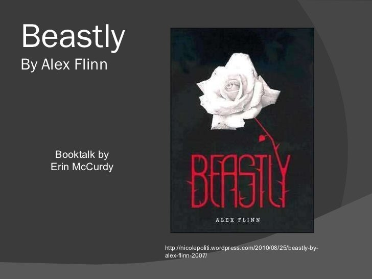 Beastly By Alex Flinn http://nicolepoliti.wordpress.com/2010/08/25/beastly-by-alex-flinn-2007/ Booktalk by Erin McCurdy