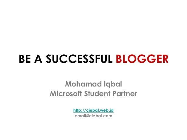 BE A SUCCESSFUL BLOGGER Mohamad Iqbal Microsoft Student Partner http://ciebal.web.id email@ciebal.com