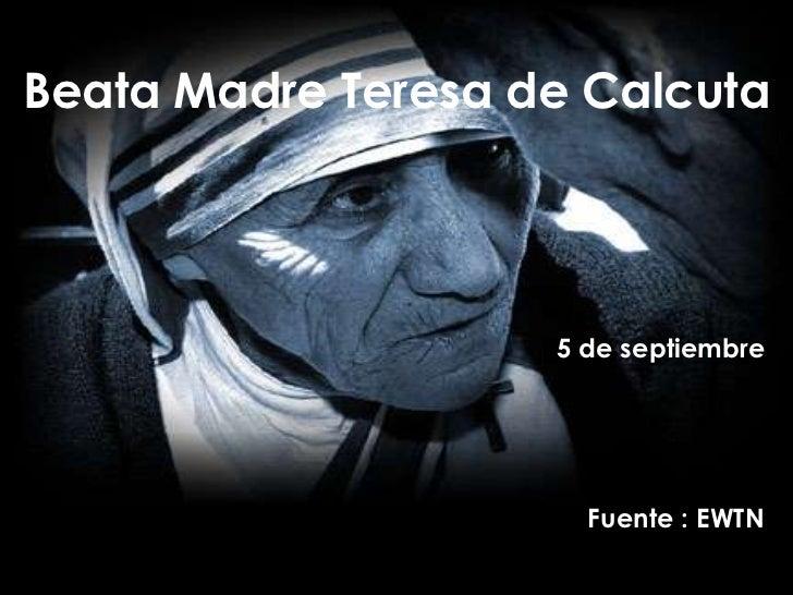 Beata Madre Teresa de Calcuta                    5 de septiembre                      Fuente : EWTN