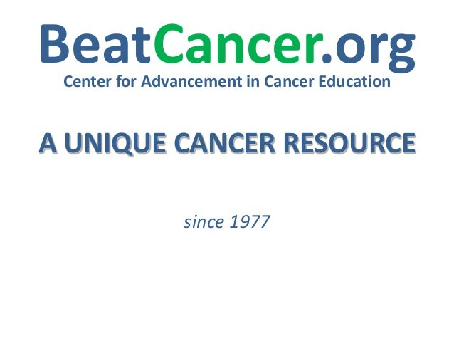 BeatCancer.org Center for Advancement in Cancer Education  A UNIQUE CANCER RESOURCE since 1977
