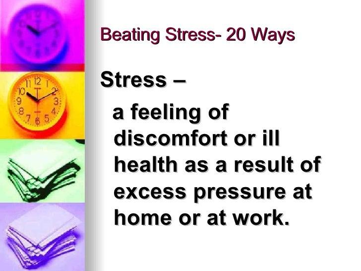 Beating Stress- 20 Ways <ul><li>Stress – </li></ul><ul><li>a feeling of discomfort or ill health as a result of excess pre...