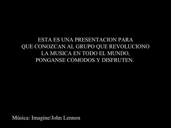 Música: Imagine/John Lennon ESTA ES UNA PRESENTACION PARA QUE CONOZCAN AL GRUPO QUE REVOLUCIONO LA MUSICA EN TODO EL MUNDO...