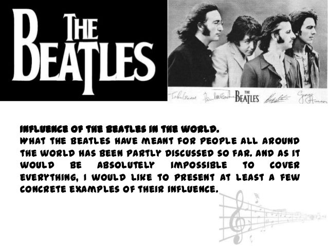 Influence of the Beatles in the world.What the Beatles have meant for people all aroundthe world has been partly discussed...