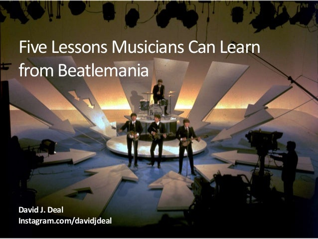 Five Lessons Musicians Can Learn from Beatlemania  David J. Deal Instagram.com/davidjdeal