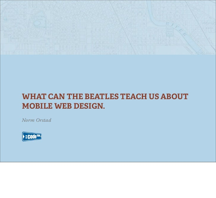WHAT CAN THE BEATLES TEACH US ABOUTMOBILE WEB DESIGN.Norm Orstad