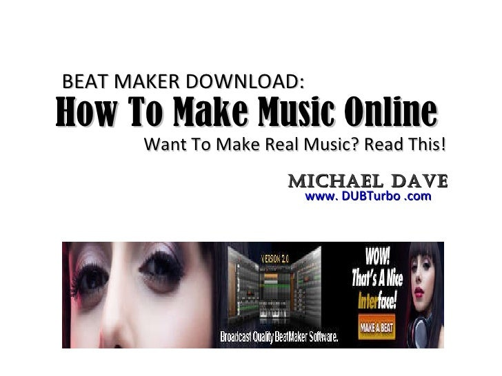 How To Make Music Online  Want To Make Real Music? Read This! www. DUBTurbo .com Michael Dave BEAT MAKER DOWNLOAD: