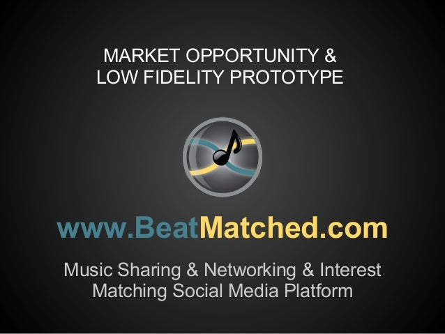 MARKET OPPORTUNITY &   LOW FIDELITY PROTOTYPEwww.BeatMatched.comMusic Sharing & Networking & Interest  Matching Social Med...