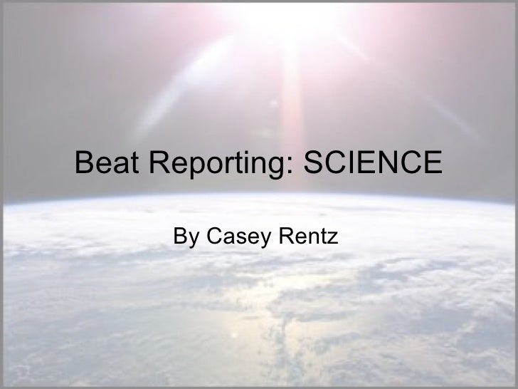 Beat Reporting: SCIENCE By Casey Rentz