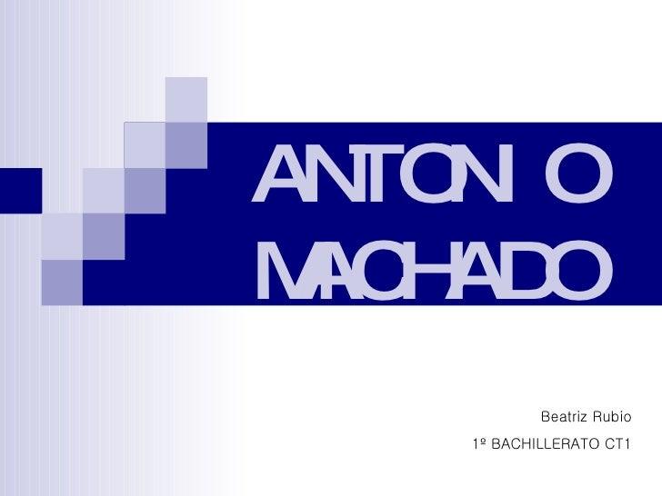 ANTONIO MACHADO Beatriz Rubio 1º BACHILLERATO CT1