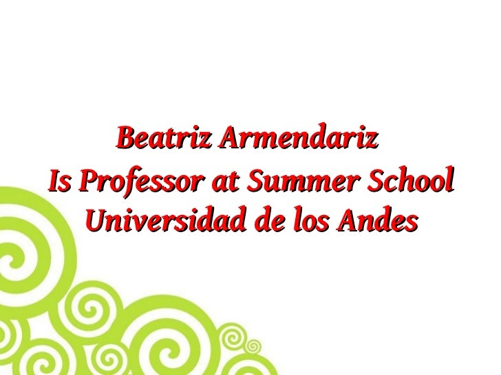 Beatriz Armendariz is Professor at Summer School Universidad de los Andes