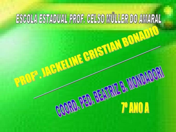 ESCOLA ESTADUAL PROF. CELSO MÜLLER DO AMARAL PROFª. JACKELINE CRISTIAN BONADIO PROF.ADAUTON VILLAS BOAS COORD. PED. BEATRI...
