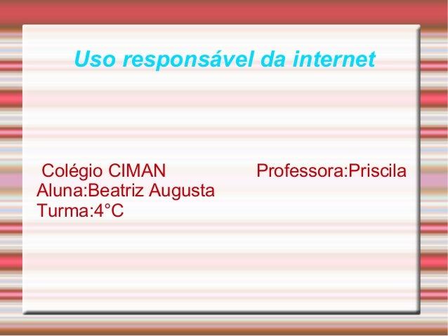 Uso responsável da internet Colégio CIMAN Professora:Priscila Aluna:Beatriz Augusta Turma:4°C