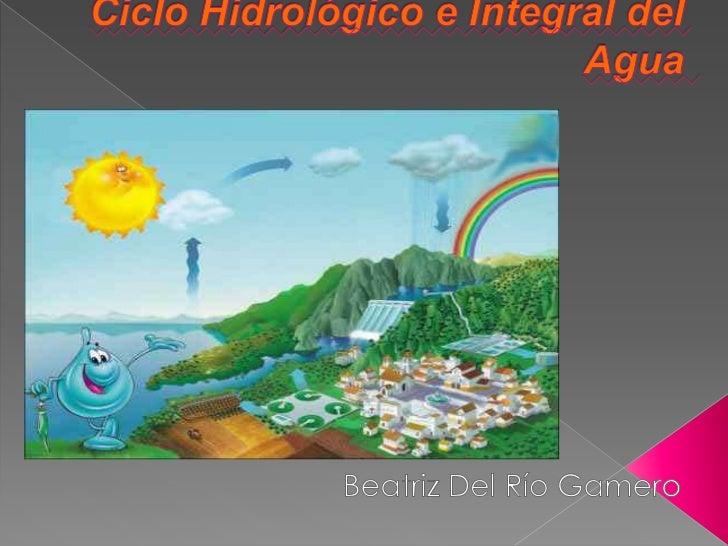 Ciclo Hidrológico e Integral del Agua<br />Beatriz Del Río Gamero<br />