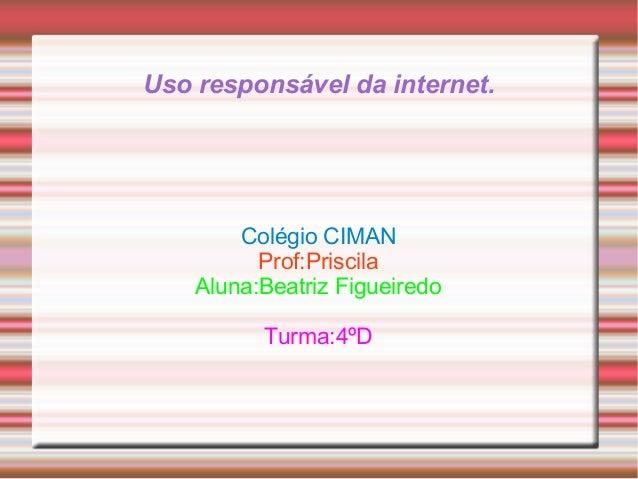 Uso responsável da internet. Colégio CIMAN Prof:Priscila Aluna:Beatriz Figueiredo Turma:4ºD