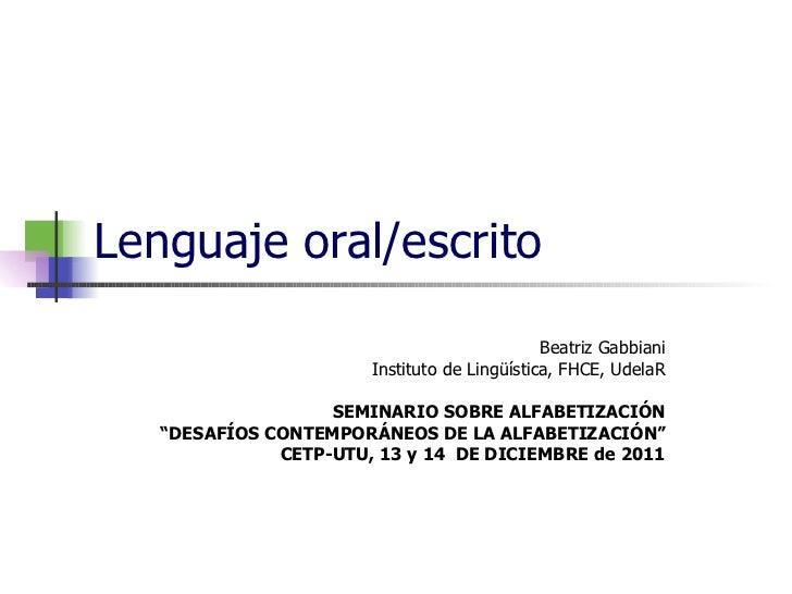 "Lenguaje oral/escrito Beatriz Gabbiani Instituto de Lingüística, FHCE, UdelaR SEMINARIO SOBRE ALFABETIZACIÓN "" DESAFÍOS CO..."