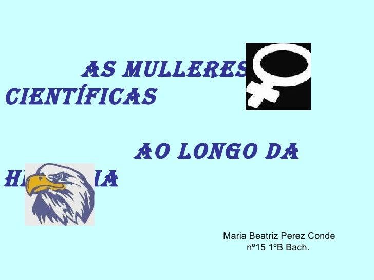 As mulleres científicas  ao longo da historia Maria Beatriz Perez Conde nº15 1ºB Bach.