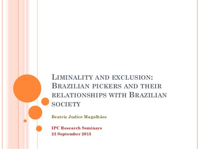 LIMINALITY AND EXCLUSION: BRAZILIAN PICKERS AND THEIR RELATIONSHIPS WITH BRAZILIAN SOCIETY Beatriz Judice Magalhães IPC Re...