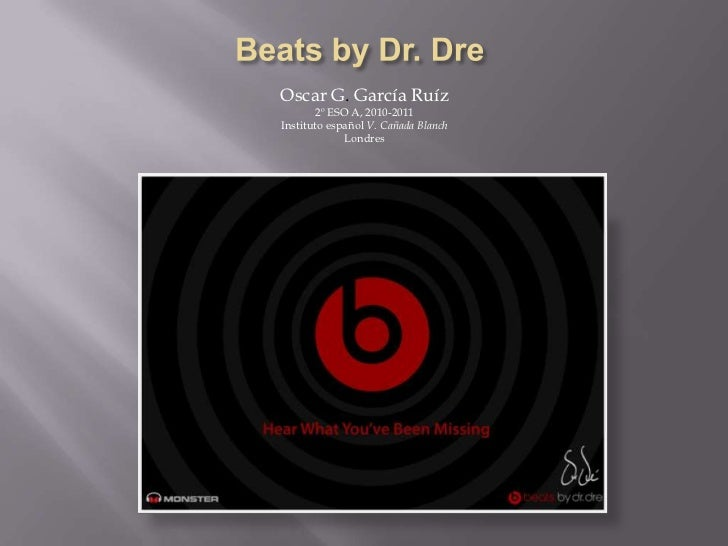 Beats by Dr. Dre<br />Oscar G. García Ruíz<br />2º ESO A, 2010-2011<br />Instituto español V. Cañada Blanch<br />Londres <...