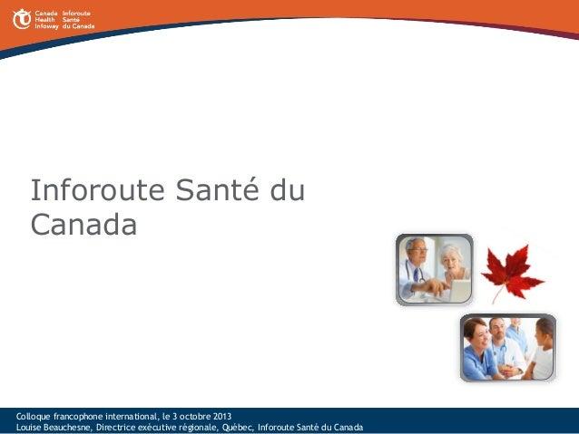 Inforoute Santé du Canada  Colloque francophone international, le 3 octobre 2013 Louise Beauchesne, Directrice exécutive r...
