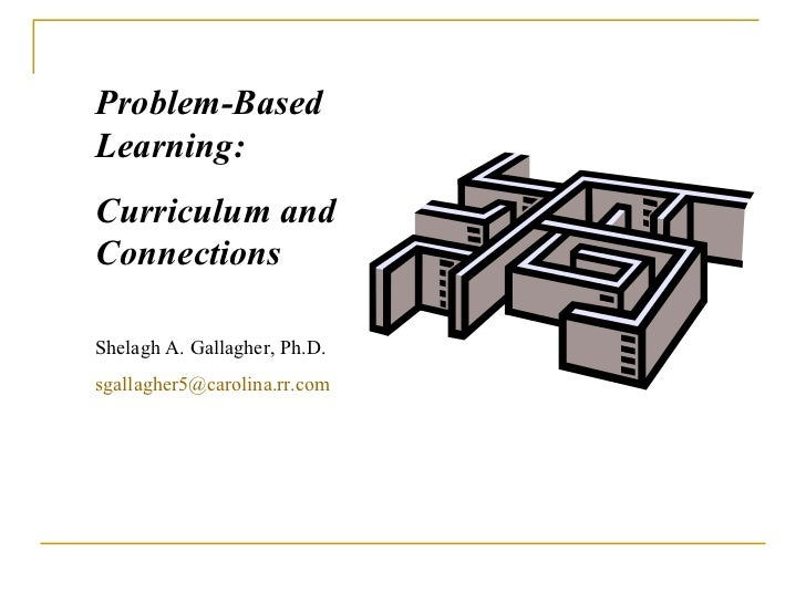 Problem-Based Learning:  Curriculum and Connections Shelagh A. Gallagher, Ph.D. [email_address]